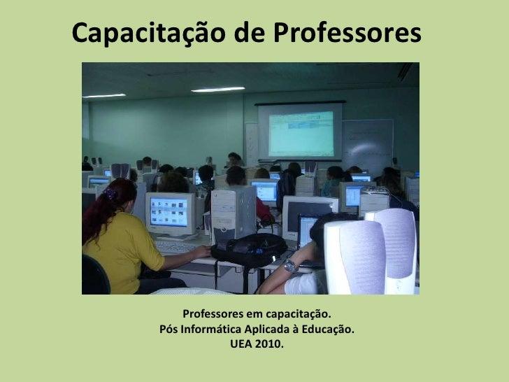 Capacitação de Professores<br />Professores em capacitação.<br />Pós Informática Aplicada à Educação.<br />UEA 2010.<br />