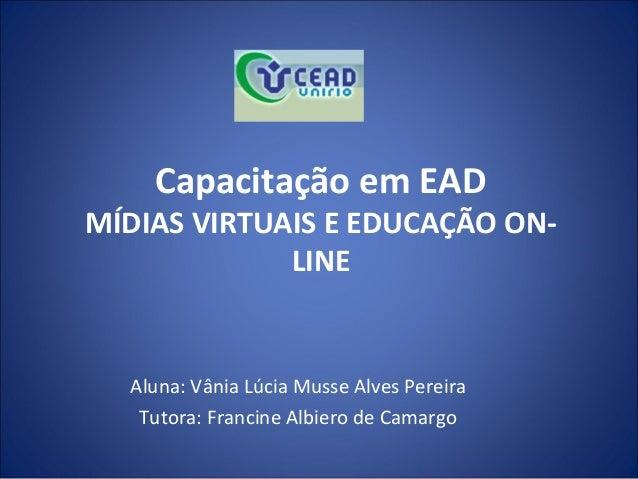 Capacitação em EADMÍDIAS VIRTUAIS E EDUCAÇÃO ON-             LINE  Aluna: Vânia Lúcia Musse Alves Pereira   Tutora: Franci...