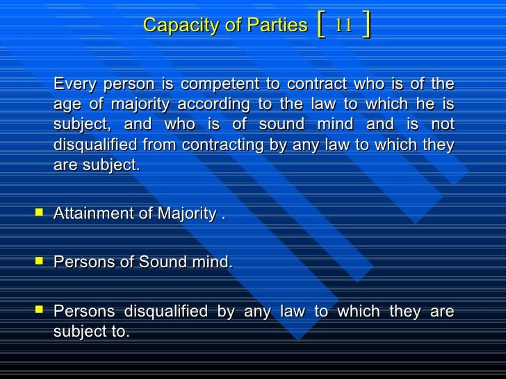 Capacity of Parties  [  11  ] <ul><li>Every person is competent to contract who is of the age of majority according to the...