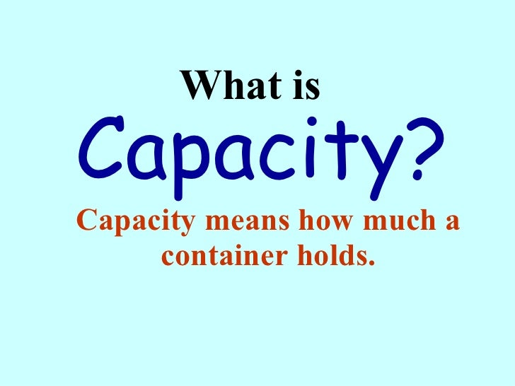 What is  Capacity means how much a container holds. Capacity?