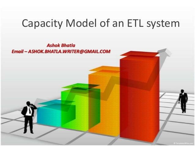 Capacity Model of an ETL system Ashok Bhatla Email – ASHOK.BHATLA.WRITER@GMAIL.COM