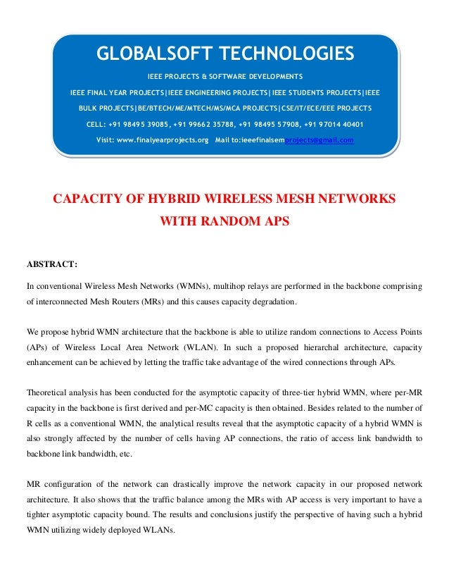 CAPACITY OF HYBRID WIRELESS MESH NETWORKS WITH RANDOM APS ABSTRACT: In conventional Wireless Mesh Networks (WMNs), multiho...