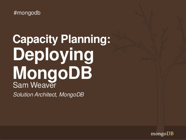 Solution Architect, MongoDB Sam Weaver Capacity Planning: Deploying MongoDB #mongodb