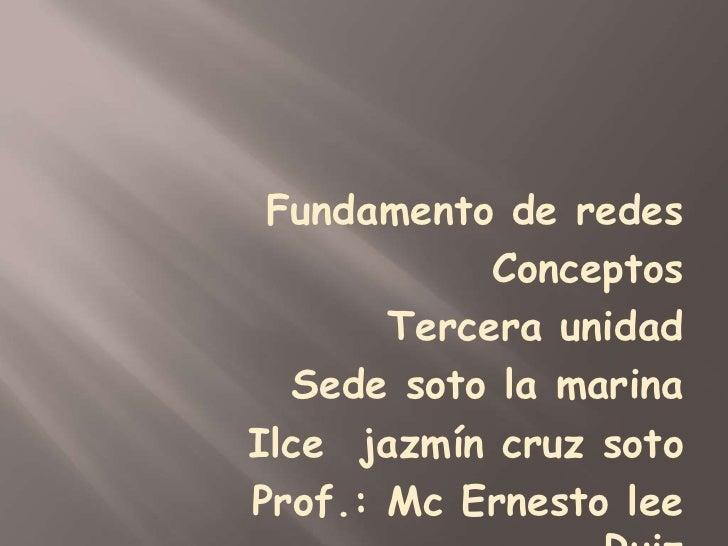 Fundamento de redes <br />Conceptos<br />Tercera unidad<br />Sede soto la marina<br />Ilce  jazmín cruz soto<br />Prof.: M...
