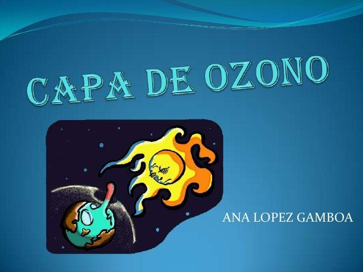 CAPA DE OZONO<br />ANA LOPEZ GAMBOA<br />