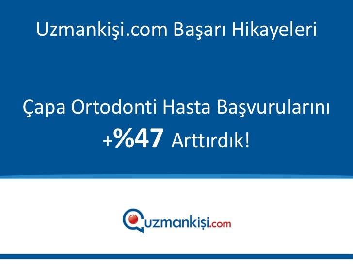 Uzmankişi.com Başarı HikayeleriÇapa Ortodonti Hasta Başvurularını        +%47 Arttırdık!