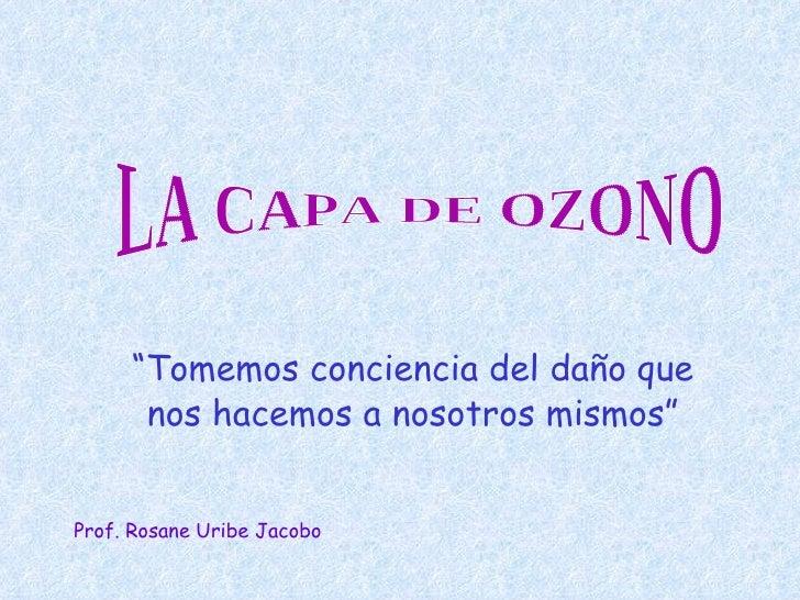 """"""" Tomemos conciencia del daño que nos hacemos a nosotros mismos"""" LA CAPA DE OZONO Prof. Rosane Uribe Jacobo"""