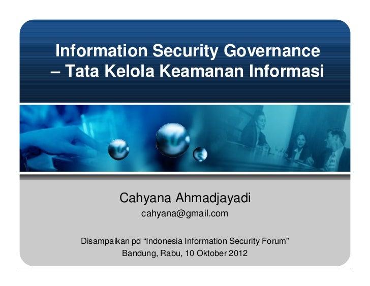 Information Security Governance– Tata Kelola Keamanan Informasi            Cahyana Ahmadjayadi                  cahyana@gm...