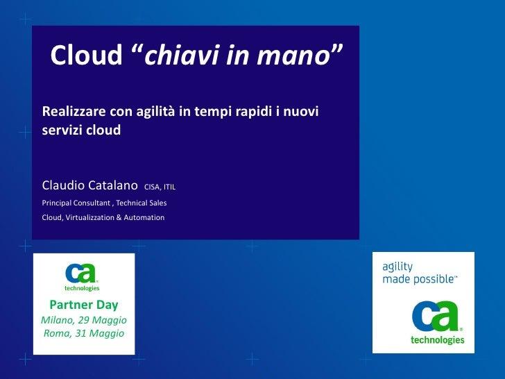"""Cloud """"chiavi in mano""""Realizzare con agilità in tempi rapidi i nuoviservizi cloudClaudio Catalano               CISA, ITIL..."""