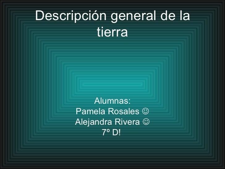 Descripción general de la tierra Alumnas: Pamela Rosales   Alejandra Rivera   7º D!
