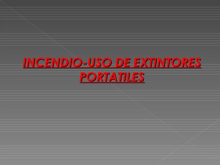 INCENDIO-USO DE EXTINTORES        PORTATILES