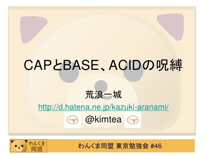 CAPとBASE、ACIDの呪縛<br />荒浪一城<br />http://d.hatena.ne.jp/kazuki-aranami/<br />@kimtea<br />