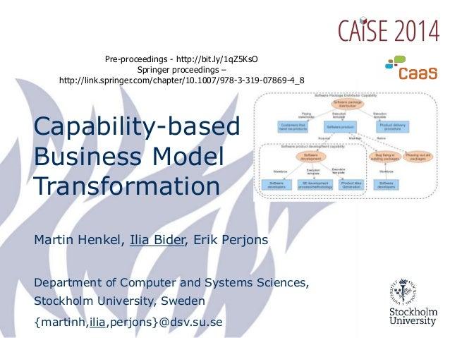Capability-based Business Model Transformation Martin Henkel, Ilia Bider, Erik Perjons Department of Computer and Systems ...