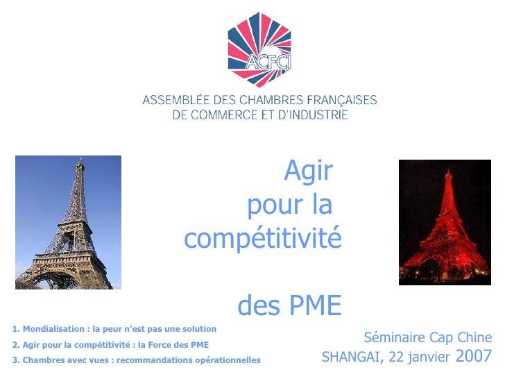 Agir  pour la  compétitivité  des PME Séminaire Cap Chine SHANGAI, 22 janvier  2007 1. Mondialisation : la peur n'est pas ...