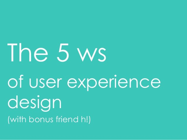 The 5 ws of user experience design (with bonus friend h!)