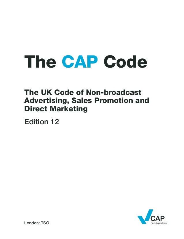 London: TSOThe CAP CodeThe UK Code of Non-broadcastAdvertising, Sales Promotion andDirect MarketingEdition 12