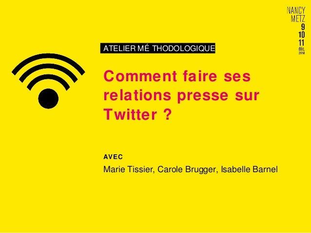 ATELIER MÉ THODOLOGIQUE  Comment faire ses  relations presse sur  Twitter ?  AVEC  Marie Tissier, Carole Brugger, Isabelle...