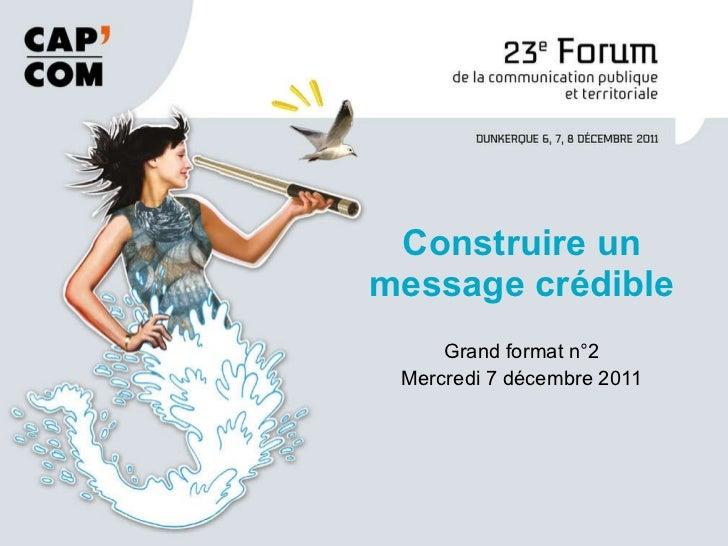 Grand format n°2 Mercredi 7 décembre 2011 Construire un message crédible