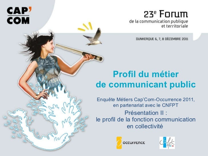 Enquête Métiers Cap'Com-Occurrence 2011, en partenariat avec le CNFPT Présentation II : le profil de la fonction communica...