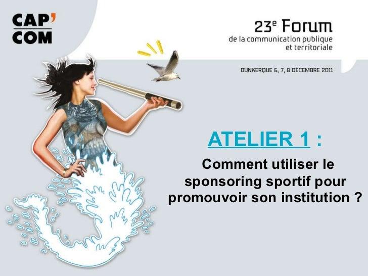 ATELIER 1  :   Comment utiliser le sponsoring sportif pour promouvoir son institution ?