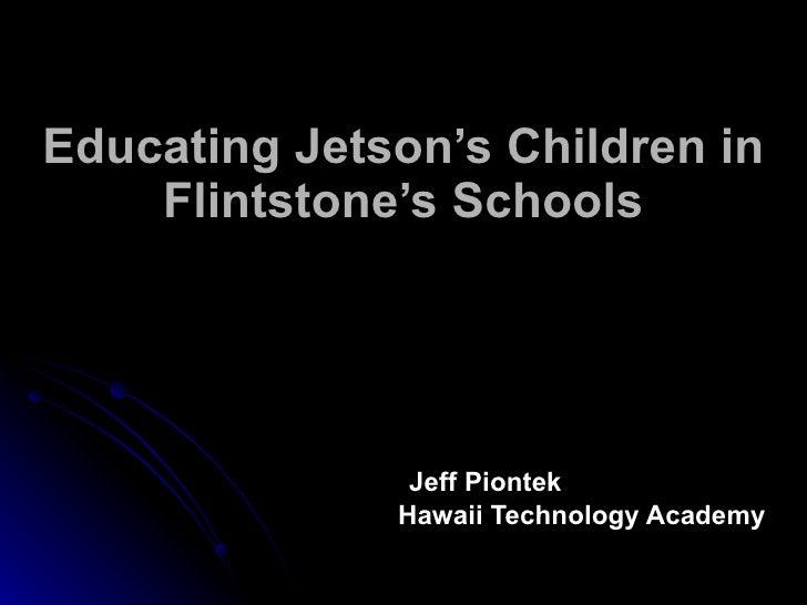 Educating Jetson's Children in Flintstone's Schools   Jeff Piontek Hawaii Technology Academy