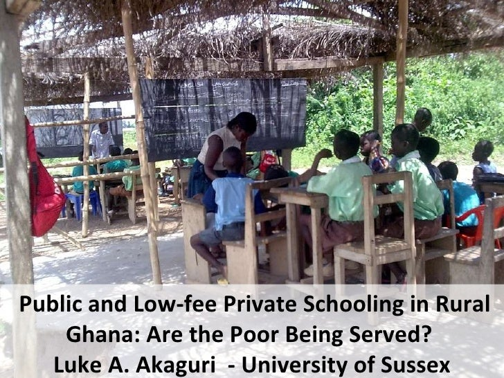 Pubic and Low-Fee private Schooling in Ghana, Are the Poor Being Served? Luke Akaguri