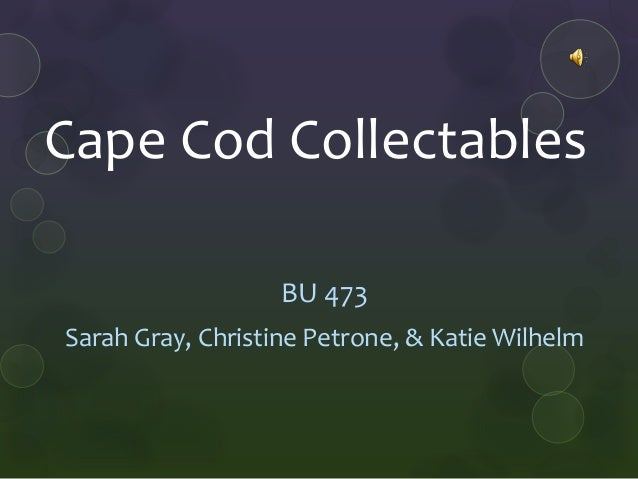 Cape Cod Collectables                   BU 473Sarah Gray, Christine Petrone, & Katie Wilhelm