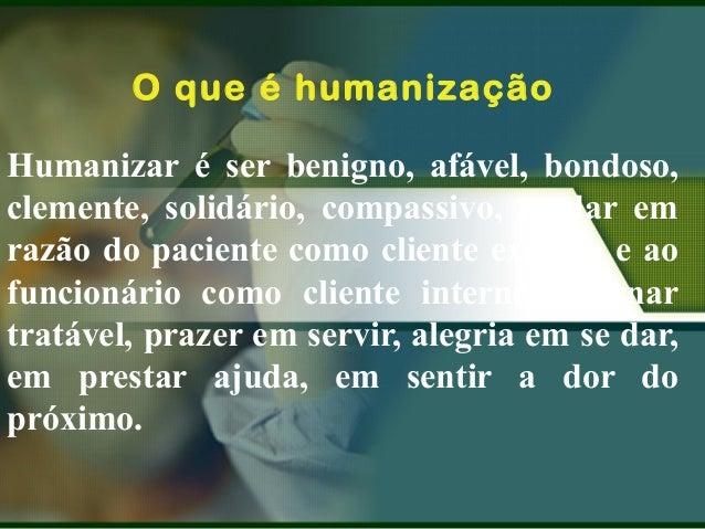 O que é humanização Humanizar é ser benigno, afável, bondoso, clemente, solidário, compassivo, se dar em razão do paciente...