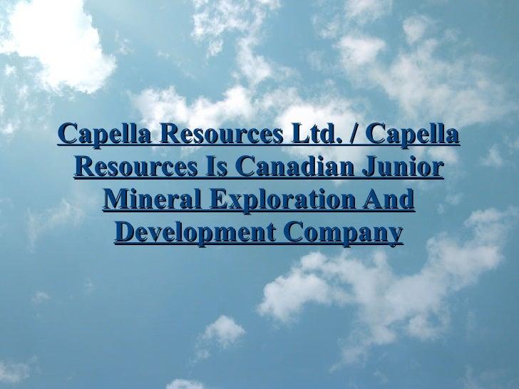 Capella Resources Ltd. / Capella Resources Is Canadian Junior Mineral Exploration And Development Company