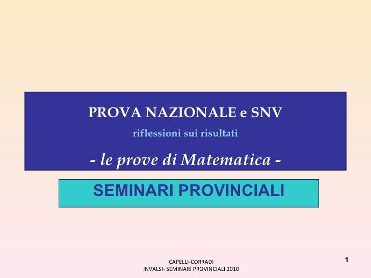 SEMINARI PROVINCIALI CAPELLI-CORRADI INVALSI- SEMINARI PROVINCIALI 2010 PROVA NAZIONALE e SNV riflessioni sui risultati - ...