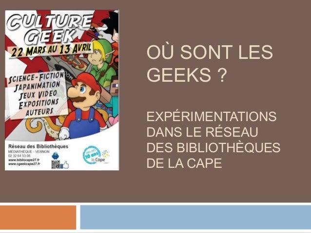 OÙ SONT LES GEEKS ? EXPÉRIMENTATIONS DANS LE RÉSEAU DES BIBLIOTHÈQUES DE LA CAPE