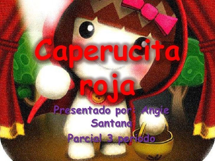 Caperucita roja<br />Presentado por: Angie Santana<br />Parcial 3 periodo <br />
