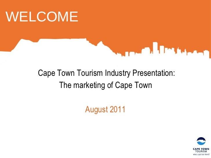 WELCOME <ul><li>Cape Town Tourism Industry Presentation: </li></ul><ul><li>The marketing of Cape Town </li></ul><ul><li>Au...