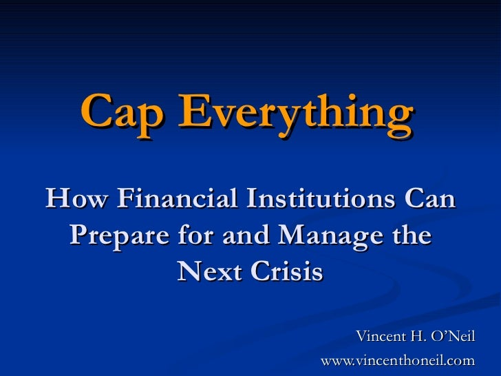 Cap Everything   How Financial Institutions Can Prepare for and Manage the Next Crisis Vincent H. O'Neil www.vincenthoneil...