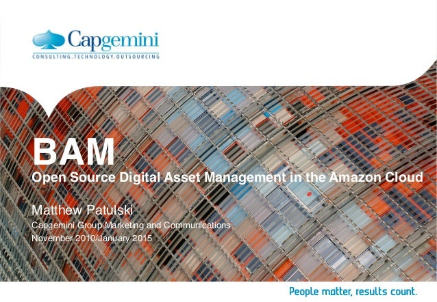 BAM Open Source Digital Asset Management in the Amazon Cloud Matthew Patulski Capgemini Group Marketing and Communication...