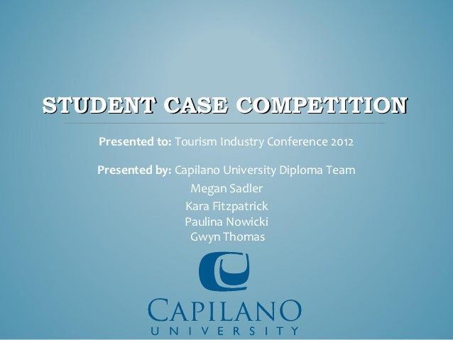 STUDENT CASE COMPETITION   Presented to: Tourism Industry Conference 2012   Presented by: Capilano University Diploma Team...