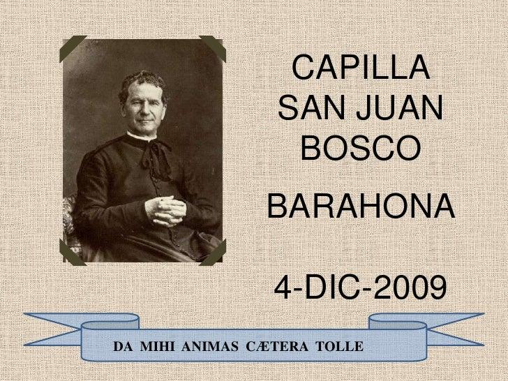 CAPILLA<br />SAN JUAN BOSCO<br />BARAHONA<br />4-DIC-2009<br />DA  MIHI  ANIMAS  CÆTERA  TOLLE<br />