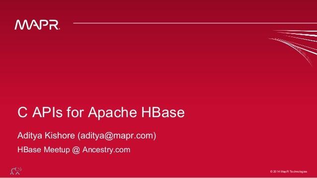 © 2014 MapR Technologies© 2014 MapR Technologies C APIs for Apache HBase Aditya Kishore (aditya@mapr.com) HBase Meetup @ A...