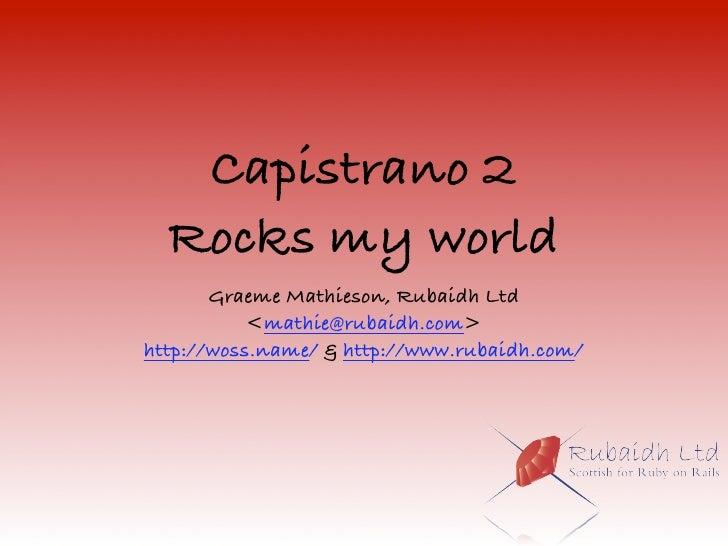 Capistrano 2   Rocks my world        Graeme Mathieson, Rubaidh Ltd            <mathie@rubaidh.com> http://woss.name/ & htt...