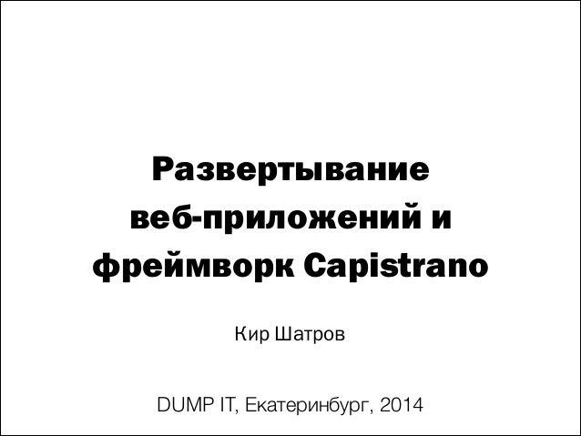 Развертывание веб-приложений и фреймворк Capistrano Кир Шатров DUMP IT, Екатеринбург, 2014
