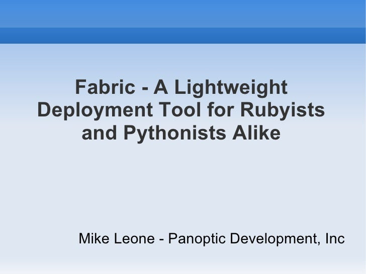 Fabric - A Lightweight Deployment Tool for Rubyists and Pythonists Alike <ul><li>Mike Leone - Panoptic Development, Inc </...