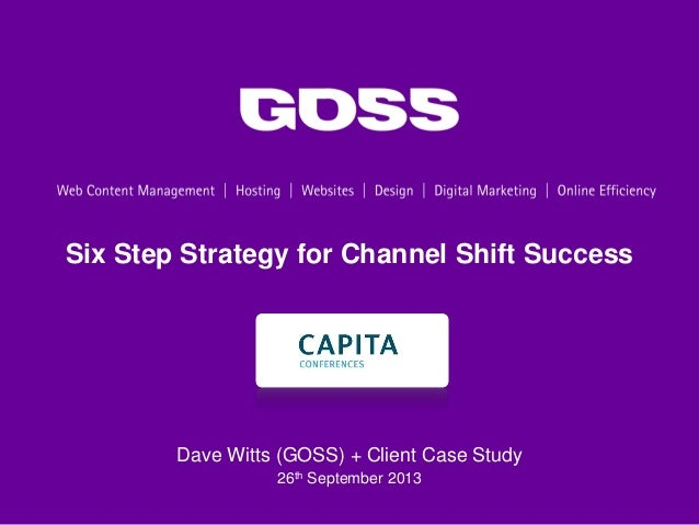 Six Step Strategy for Channel Shift Success Dave Witts (GOSS) + Client Case Study 26th September 2013