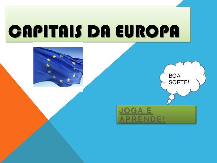 CAPITAIS DA EUROPA                      BOA                      SORTE!           JOGA E           APRENDE!