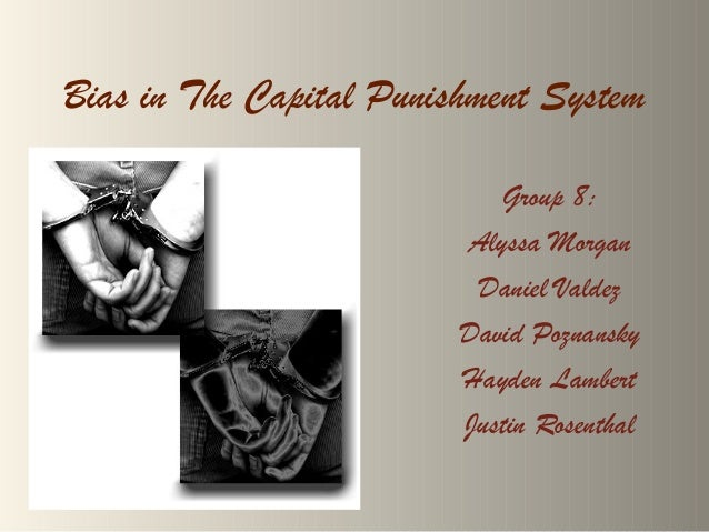 Bias in The Capital Punishment System Group 8: Alyssa Morgan Daniel Valdez David Poznansky Hayden Lambert Justin Rosenthal