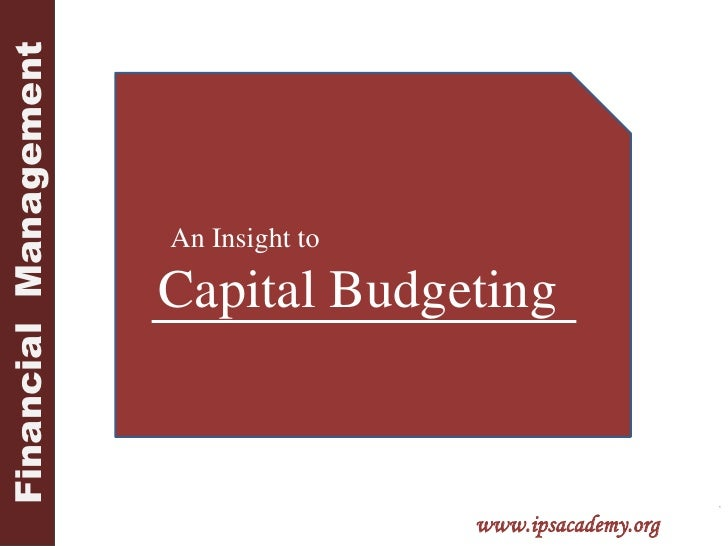 Financial  Management<br />ips<br />       An Insight to<br />Capital Budgeting<br />www.ipsacademy.org<br />