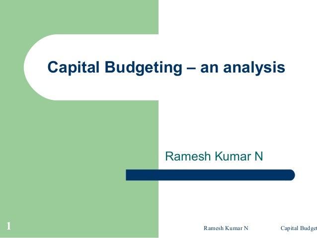 Ramesh Kumar N Capital Budget1 Capital Budgeting – an analysis Ramesh Kumar N