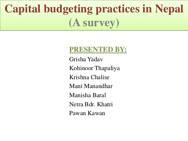 Capital budgeting practices in Nepal            (A survey)             PRESENTED BY:             Grisha Yadav             ...