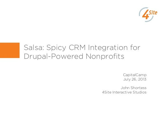 Salsa: Spicy CRM Integration for Drupal-Powered Nonprofits CapitalCamp July 26, 2013 John Shortess 4Site Interactive Studios