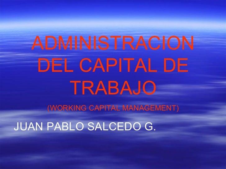 ADMINISTRACION DEL CAPITAL DE TRABAJO (WORKING CAPITAL MANAGEMENT) JUAN PABLO SALCEDO G.