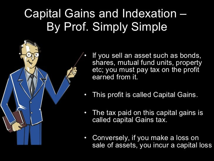 Capital Gains and Indexation –  By Prof. Simply Simple <ul><li>If you sell an asset such as bonds, shares, mutual fund uni...